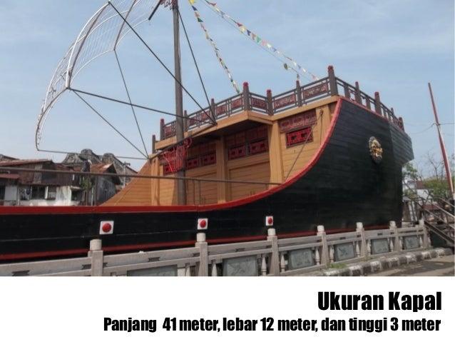 Ukuran KapalPanjang 41 meter, lebar 12 meter, dan tinggi 3 meter