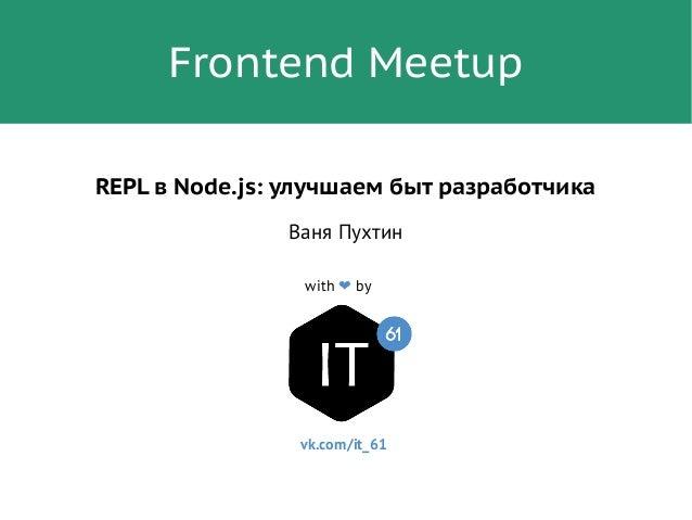 Frontend Meetup with ❤ by REPL в Node.js: улучшаем быт разработчика Ваня Пухтин vk.com/it_61