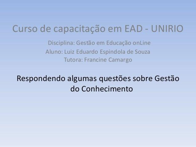Curso de capacitação em EAD - UNIRIODisciplina: Gestão em Educação onLineAluno: Luiz Eduardo Espindola de SouzaTutora: Fra...