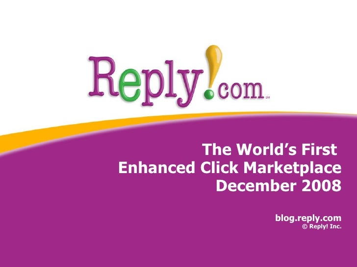 The World's First  Enhanced Click Marketplace December 2008 blog.reply.com © Reply! Inc.