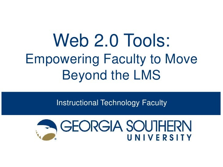 Web 2.0 Tools:Empowering Faculty to Move    Beyond the LMS    Instructional Technology Faculty