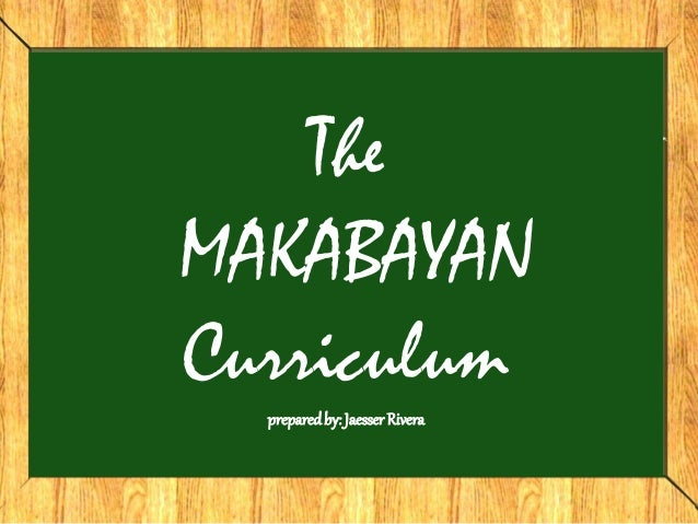 The MAKABAYAN Curriculum preparedby: JaesserRivera