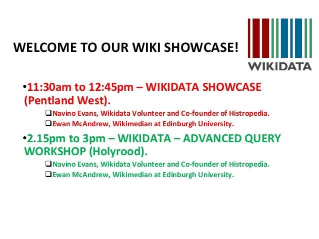 WELCOME TO OUR WIKI SHOWCASE! •11:30am to 12:45pm – WIKIDATA SHOWCASE (Pentland West). Navino Evans, Wikidata Volunteer a...