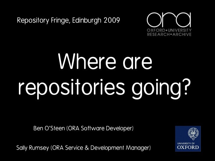 Repository Fringe, Edinburgh 2009         Where are repositories going?       Ben O'Steen (ORA Software Developer)   Sally...