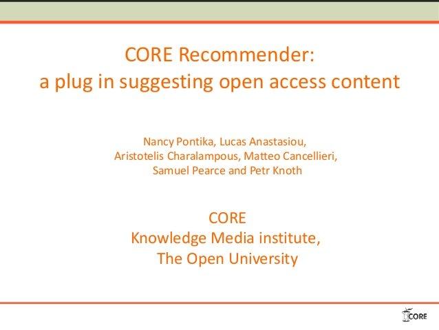 CORE Recommender: a plug in suggesting open access content Nancy Pontika, Lucas Anastasiou, Aristotelis Charalampous, Matt...