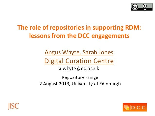 The role of repositories in supporting RDM: lessons from the DCC engagements Angus Whyte, Sarah Jones Digital Curation Cen...