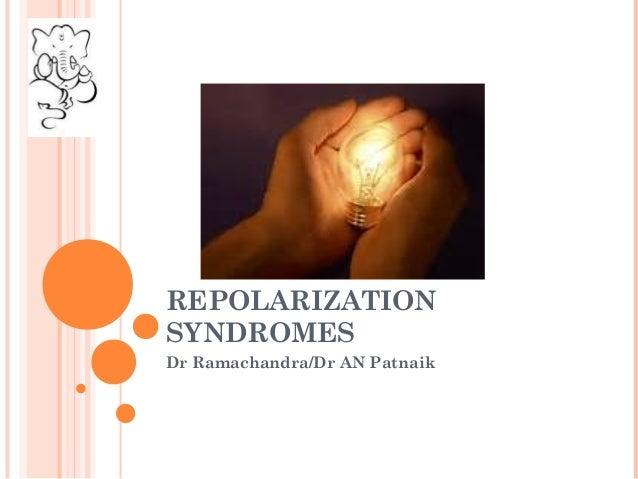 REPOLARIZATION SYNDROMES Dr Ramachandra/Dr AN Patnaik