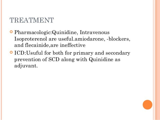TREATMENT  Pharmacologic:Quinidine, Intravenous Isoproterenol are useful.amiodarone, -blockers, and flecainide,are ineffe...
