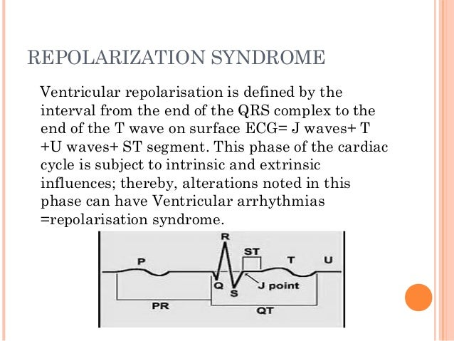 REPOLARIZATION SYNDROME Ventricular repolarisation is defined by the interval from the end of the QRS complex to the end o...