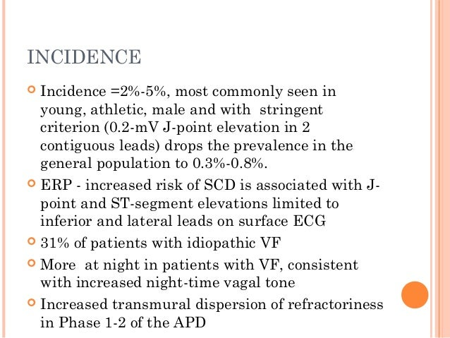 INCIDENCE  Incidence =2%-5%, most commonly seen in young, athletic, male and with stringent criterion (0.2-mV J-point ele...