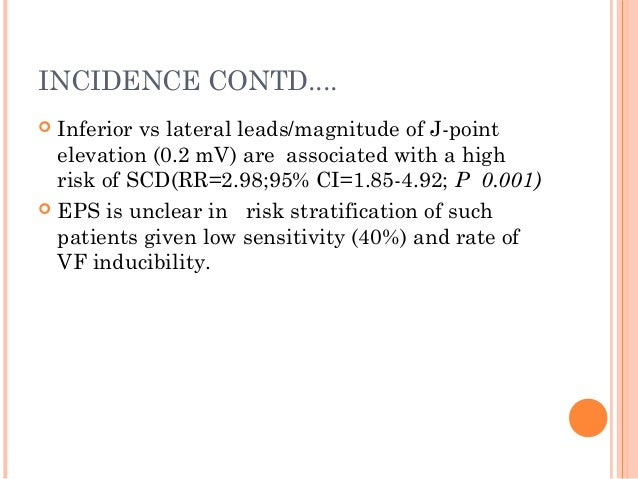 INCIDENCE CONTD....  Inferior vs lateral leads/magnitude of J-point elevation (0.2 mV) are associated with a high risk of...