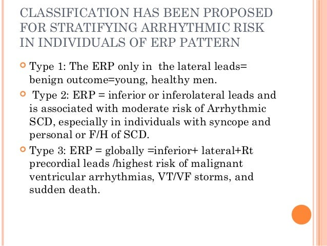 CLASSIFICATION HAS BEEN PROPOSED FOR STRATIFYING ARRHYTHMIC RISK IN INDIVIDUALS OF ERP PATTERN  Type 1: The ERP only in t...