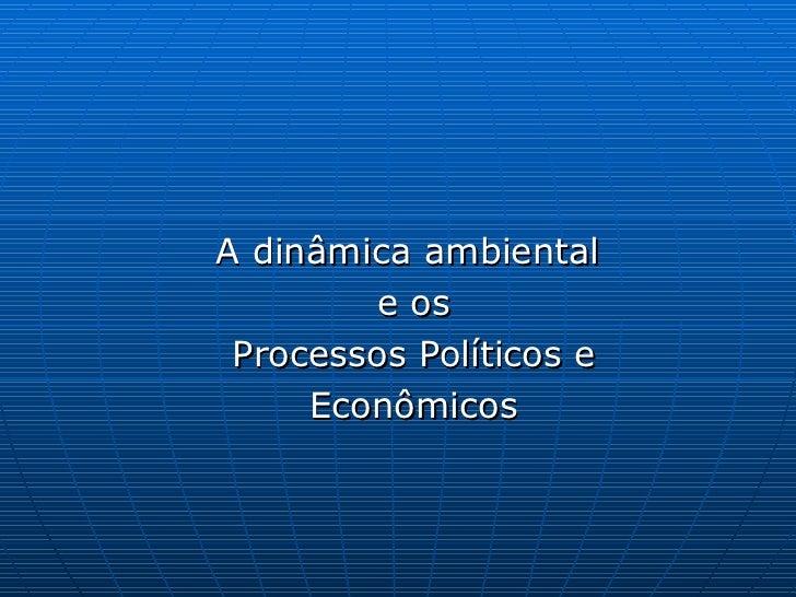 A dinâmica ambiental  e os Processos Políticos e Econômicos