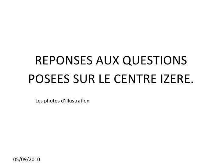 REPONSES AUX QUESTIONS POSEES SUR LE CENTRE IZERE. 05/09/2010 Les photos d'illustration