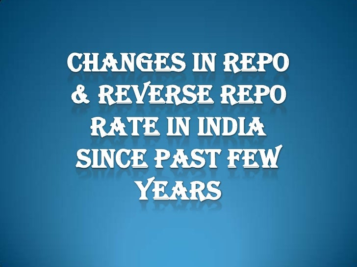 CHANGES IN REPO & REVERSE REPO RATE IN INDIA SINCE PAST FEW YEARS<br />