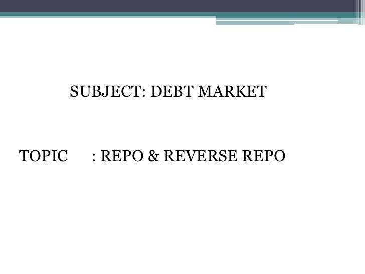 SUBJECT: DEBT MARKETTOPIC     : REPO & REVERSE REPO