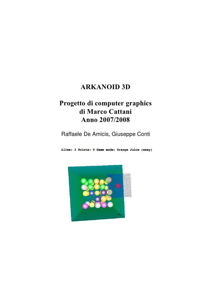 ARKANOID 3D  Progetto di computer graphics       di Marco Cattani        Anno 2007/2008 Raffaele De Amicis, Giuseppe Conti