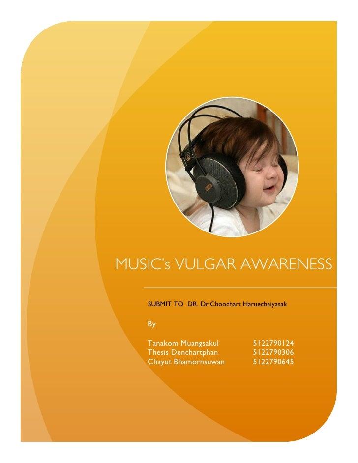 MUSIC's VULGAR AWARENESS   SUBMIT TO DR. Dr.Choochart Haruechaiyasak   By   Tanakom Muangsakul            5122790124   The...