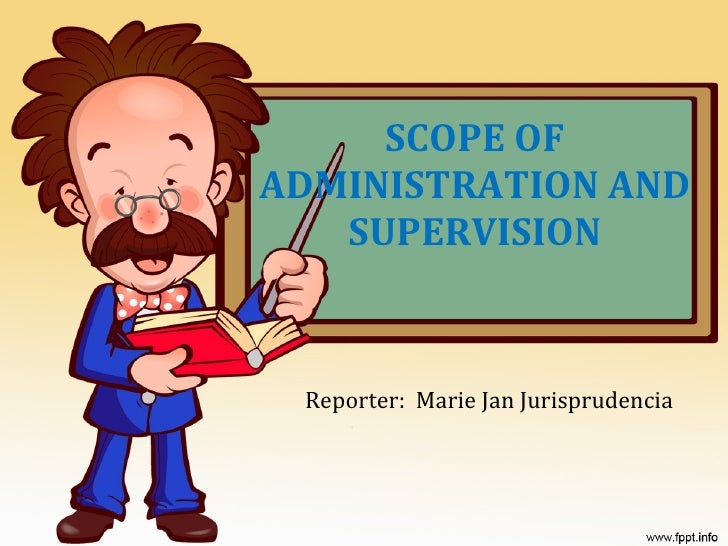 SCOPE OF ADMINISTRATION AND SUPERVISION Reporter:  Marie Jan Jurisprudencia