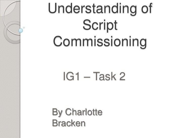 Understanding of    Script Commissioning  IG1 – Task 2By CharlotteBracken