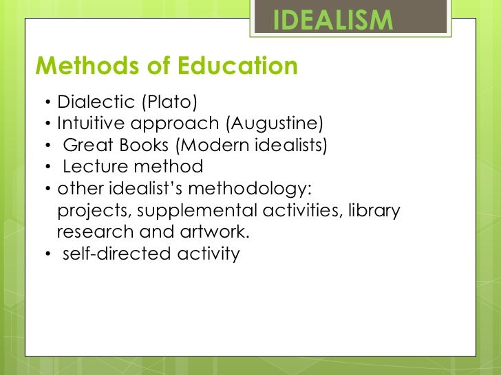 idealism in education Idealism in education idealism seeks to create schools as intellectual center of teaching and learning, and it encourages teachers and students to appreciate the finest and most enduring achievement of the culture.