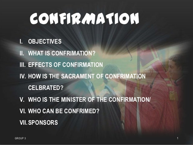 CONFIRMATION   I. OBJECTIVES   II. WHAT IS CONFRIMATION?   III. EFFECTS OF CONFIRMATION   IV. HOW IS THE SACRAMENT OF CONF...