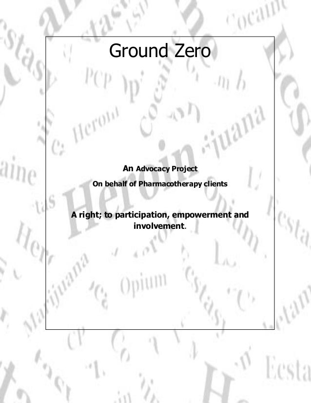 Ground Zero                 An Advocacy Project         On behalf of Pharmacotherapy clients    A right; to participation,...