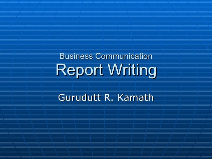 Business Communication Report Writing Gurudutt R. Kamath