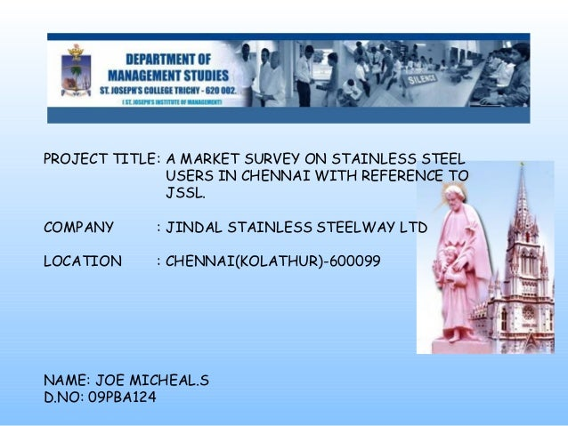 PROJECT TITLE: A MARKET SURVEY ON STAINLESS STEEL USERS IN CHENNAI WITH REFERENCE TO JSSL. COMPANY : JINDAL STAINLESS STEE...