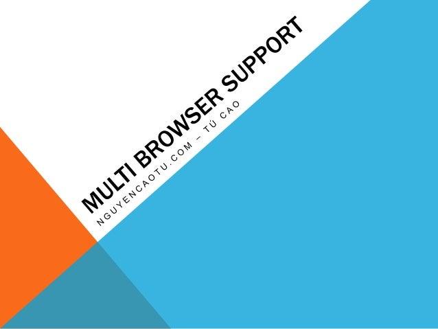 MULTI BROWSER SUPPORT Hỗ trợ đa trình duyệt Có rất nhiều trình duyệt khác nhau được người sử dụng truy cập vào các website...