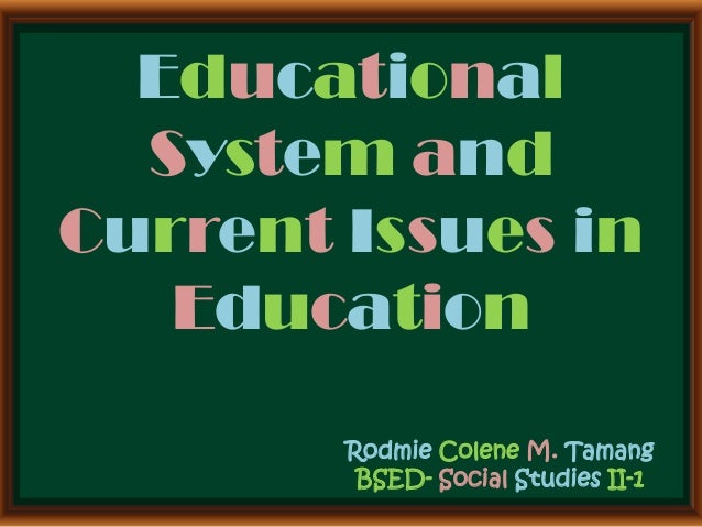 Educational System and Current Issues in Education Rodmie Colene M. Tamang BSED- Social Studies II-1
