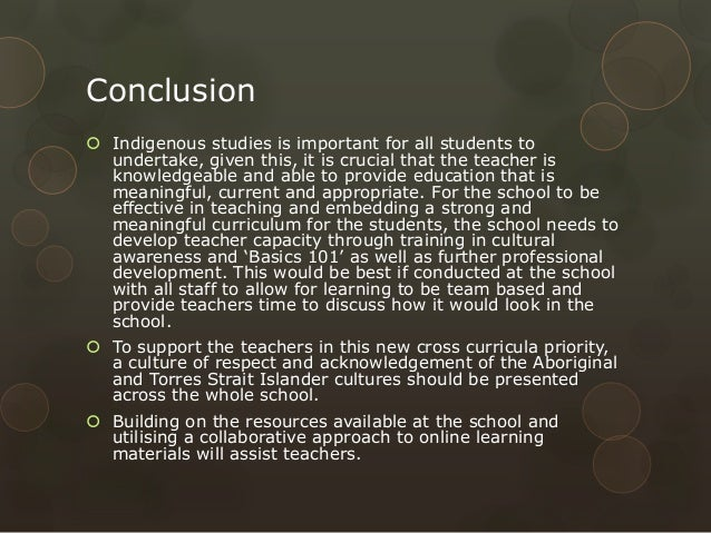 Conclusion  Indigenous studies is important for all students to undertake, given this, it is crucial that the teacher is ...