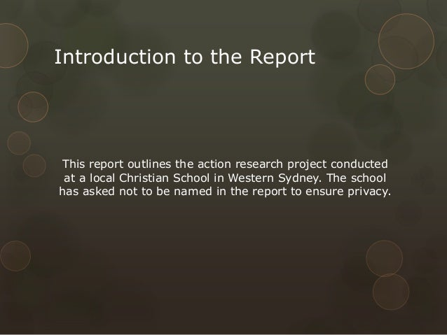 Introduction to the Report  This report outlines the action research project conducted at a local Christian School in West...