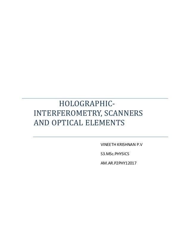 HOLOGRAPHIC- INTERFEROMETRY, SCANNERS AND OPTICAL ELEMENTS VINEETH KRISHNAN P.V S3.MSc.PHYSICS AM.AR.P2PHY12017
