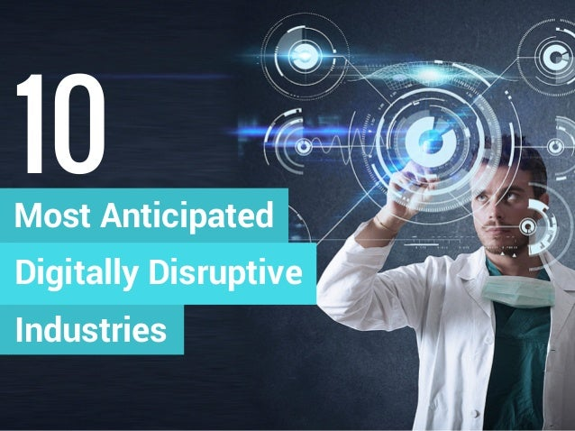 Most Anticipated 10 Digitally Disruptive Industries