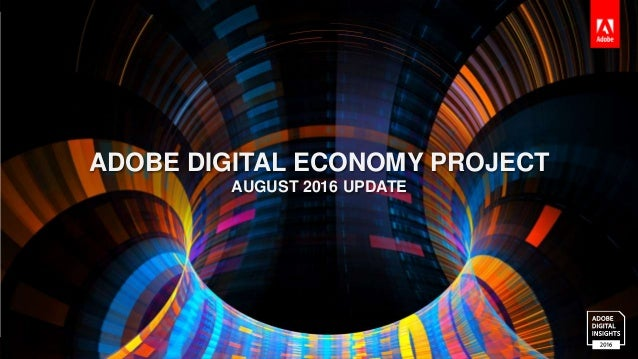 © 2016 Adobe Systems Incorporated. All Rights Reserved. ADOBE DIGITAL ECONOMY PROJECT AUGUST 2016 UPDATE