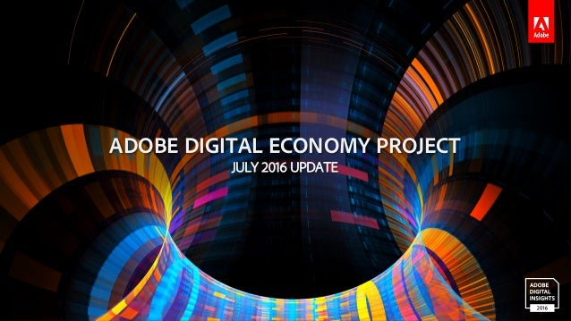 © 2016 Adobe Systems Incorporated. All Rights Reserved. ADOBE DIGITAL ECONOMY PROJECT JULY 2016 UPDATE