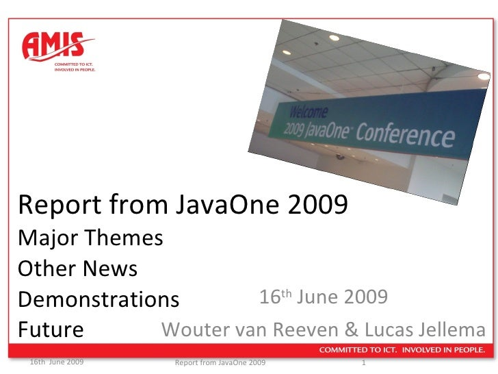 Report from JavaOne 2009 Major Themes  Other News Demonstrations Future 16 th  June 2009 Wouter van Reeven & Lucas Jellema