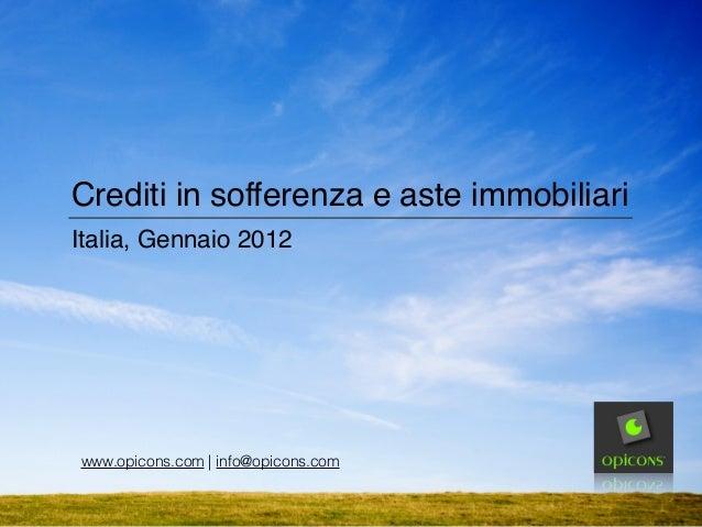 Crediti in sofferenza e aste immobiliari Italia, Gennaio 2012 www.opicons.com | info@opicons.com