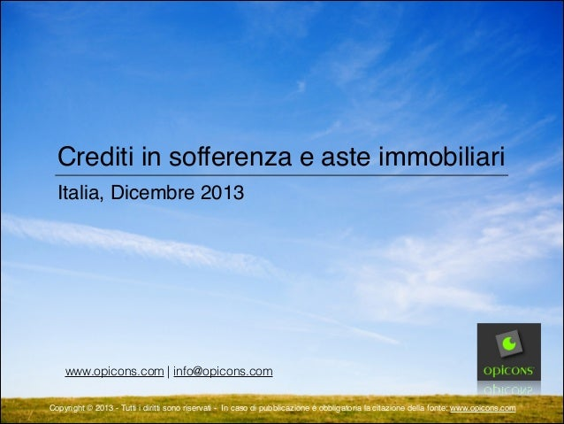Crediti in sofferenza e aste immobiliari Italia, Dicembre 2013  www.opicons.com   info@opicons.com Copyright © 2013 - Tutt...