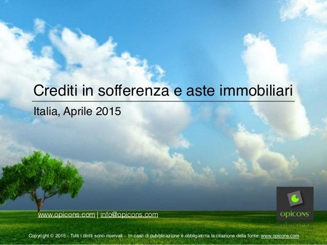 Crediti in sofferenza e aste immobiliari Italia, Aprile 2015 www.opicons.com | info@opicons.com Copyright © 2015 - Tutti i...