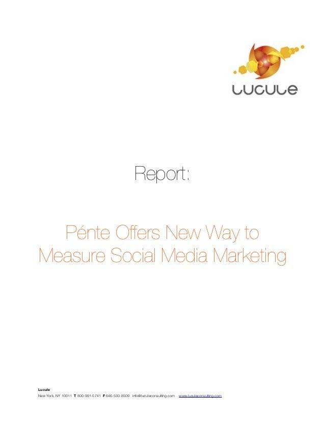 Report:  Pénte Offers New Way toMeasure Social Media MarketingLuculeNew York, NY 10011 T 800-991-5741 F 646-530-8509 info@...