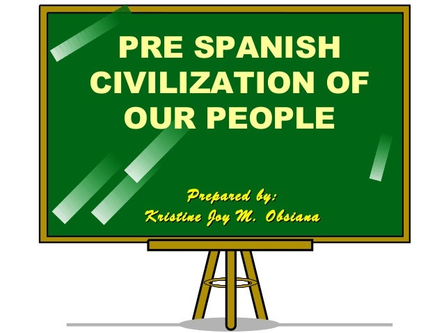 PRE SPANISH CIVILIZATION OF OUR PEOPLE Prepared by:Prepared by: Kristine Joy M. ObsianaKristine Joy M. Obsiana