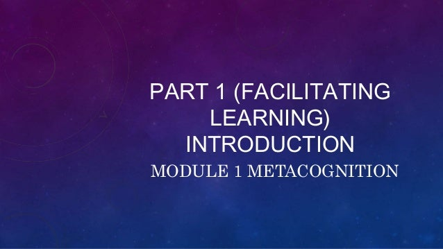 PART 1 (FACILITATING LEARNING) INTRODUCTION MODULE 1 METACOGNITION