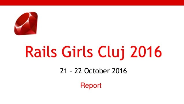 1 Rails Girls Cluj 2016 21 – 22 October 2016 Report
