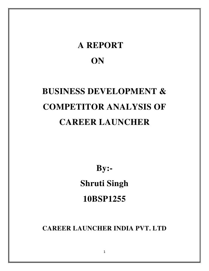 A REPORT           ONBUSINESS DEVELOPMENT &COMPETITOR ANALYSIS OF    CAREER LAUNCHER             By:-         Shruti Singh...