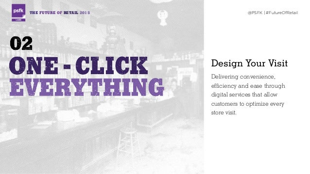 THE FUTURE OF RETAIL 2015 @PSFK | #FutureOfRetail Design Your Visit Delivering convenience, efficiency and ease through di...