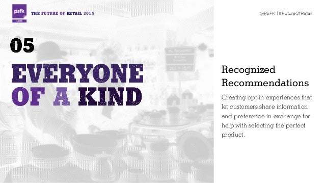 THE FUTURE OF RETAIL 2015 @PSFK | #FutureOfRetail Recognized Recommendations Creating opt-in experiences that let customer...