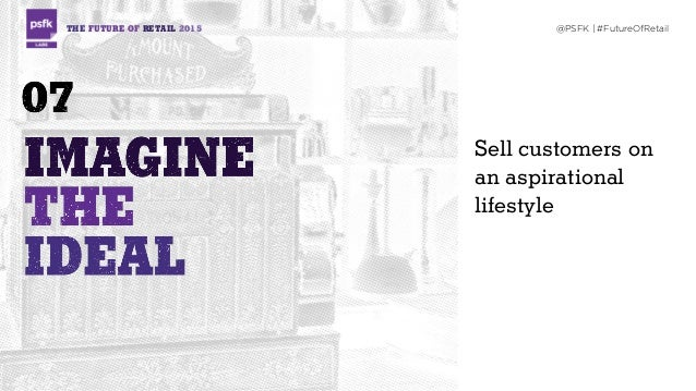 THE FUTURE OF RETAIL 2015 @PSFK | #FutureOfRetail Sell customers on an aspirational lifestyle