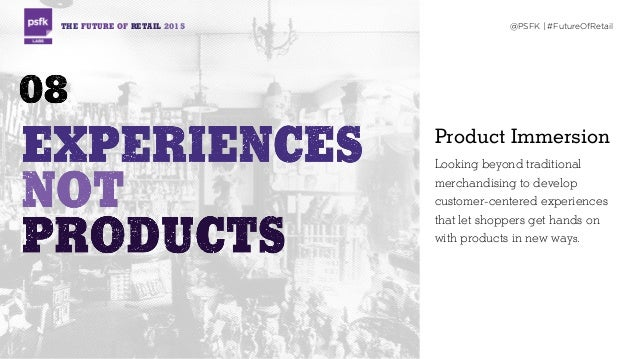 THE FUTURE OF RETAIL 2015 @PSFK | #FutureOfRetail Product Immersion Looking beyond traditional merchandising to develop cu...